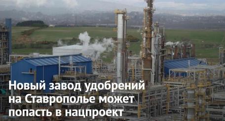 Новый завод удобрений на Ставрополье может попасть в нацпроект